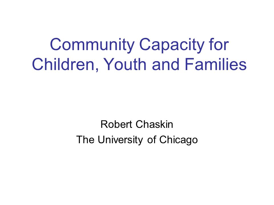 Community Capacity for Children, Youth and Families Robert Chaskin The University of Chicago