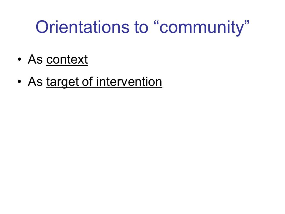Orientations to community As context As target of intervention