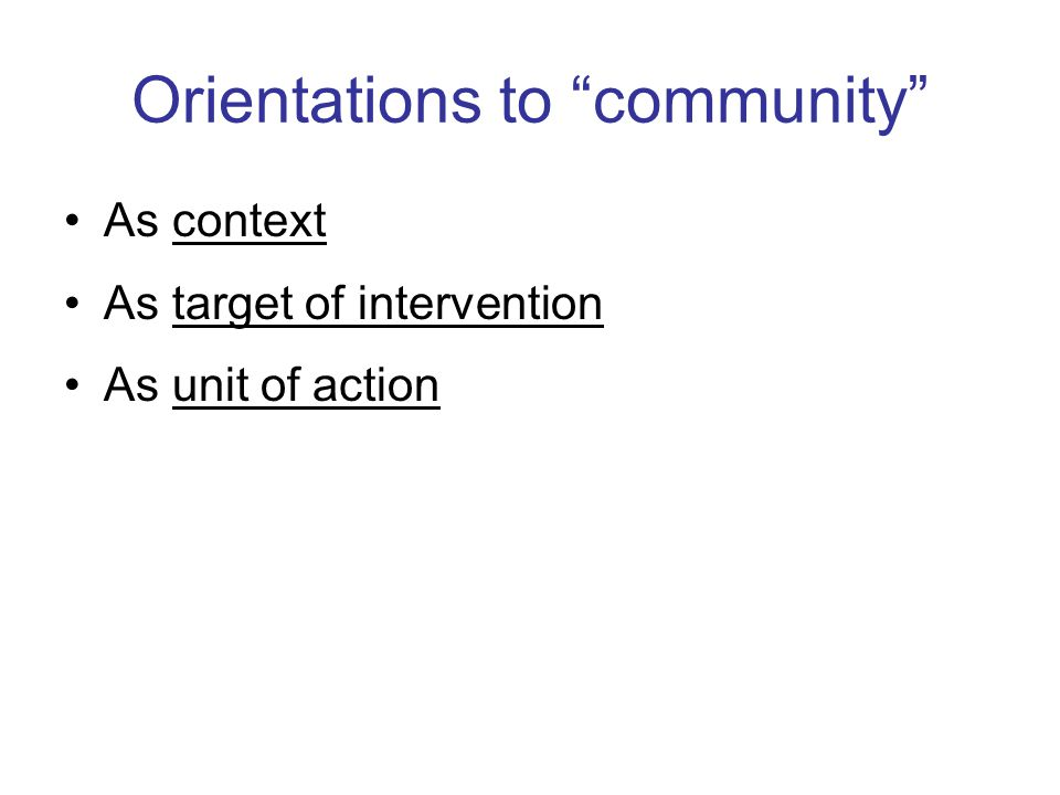 Orientations to community As context As target of intervention As unit of action