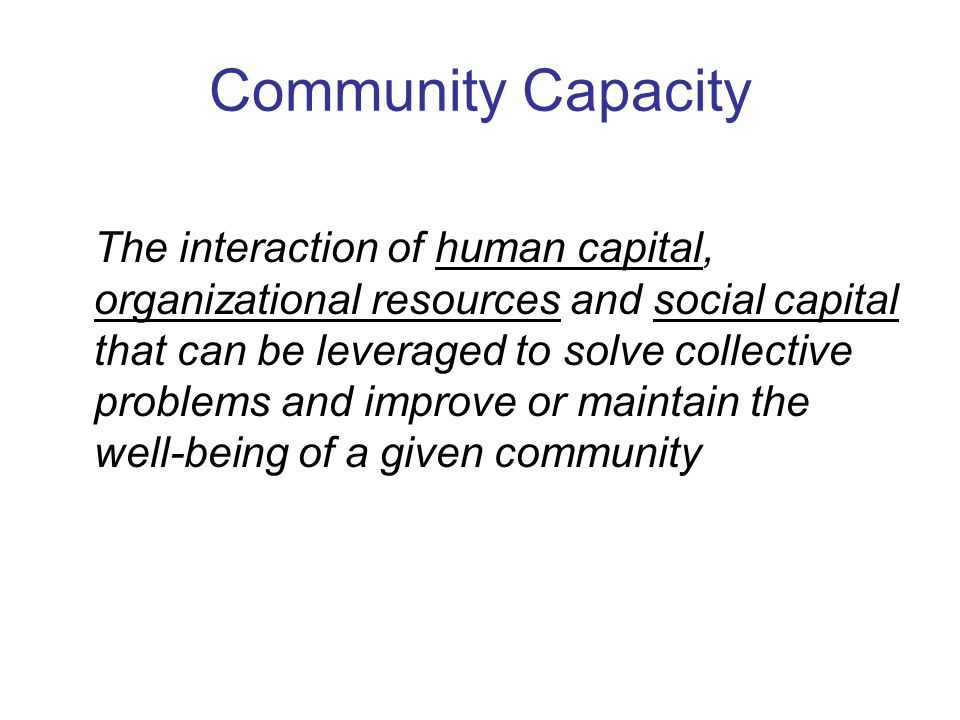 Community Capacity The interaction of human capital, organizational resources and social capital that can be leveraged to solve collective problems and improve or maintain the well-being of a given community