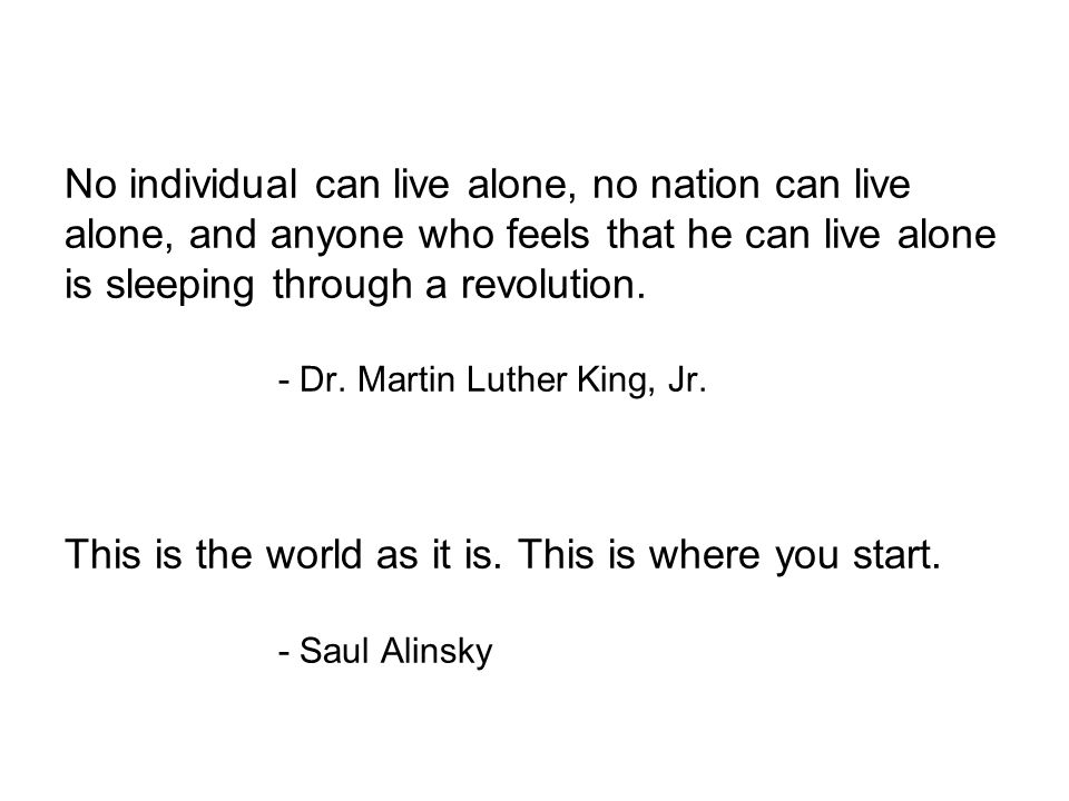 No individual can live alone, no nation can live alone, and anyone who feels that he can live alone is sleeping through a revolution. - Dr. Martin Lut