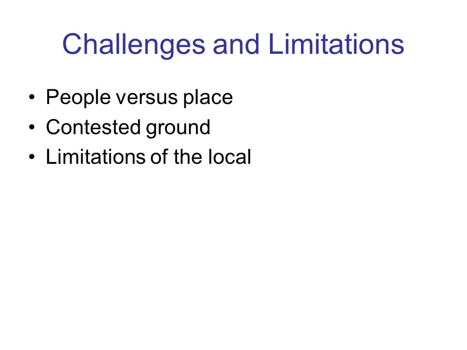 Challenges and Limitations People versus place Contested ground Limitations of the local