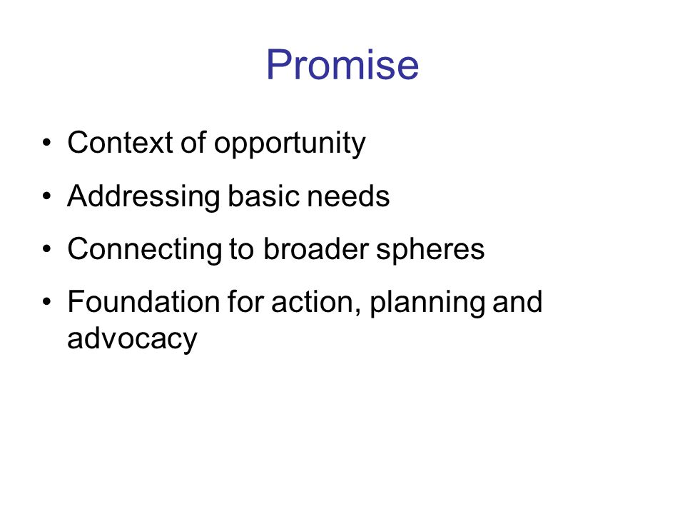 Promise Context of opportunity Addressing basic needs Connecting to broader spheres Foundation for action, planning and advocacy