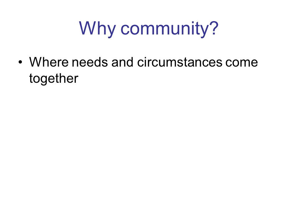 Why community Where needs and circumstances come together