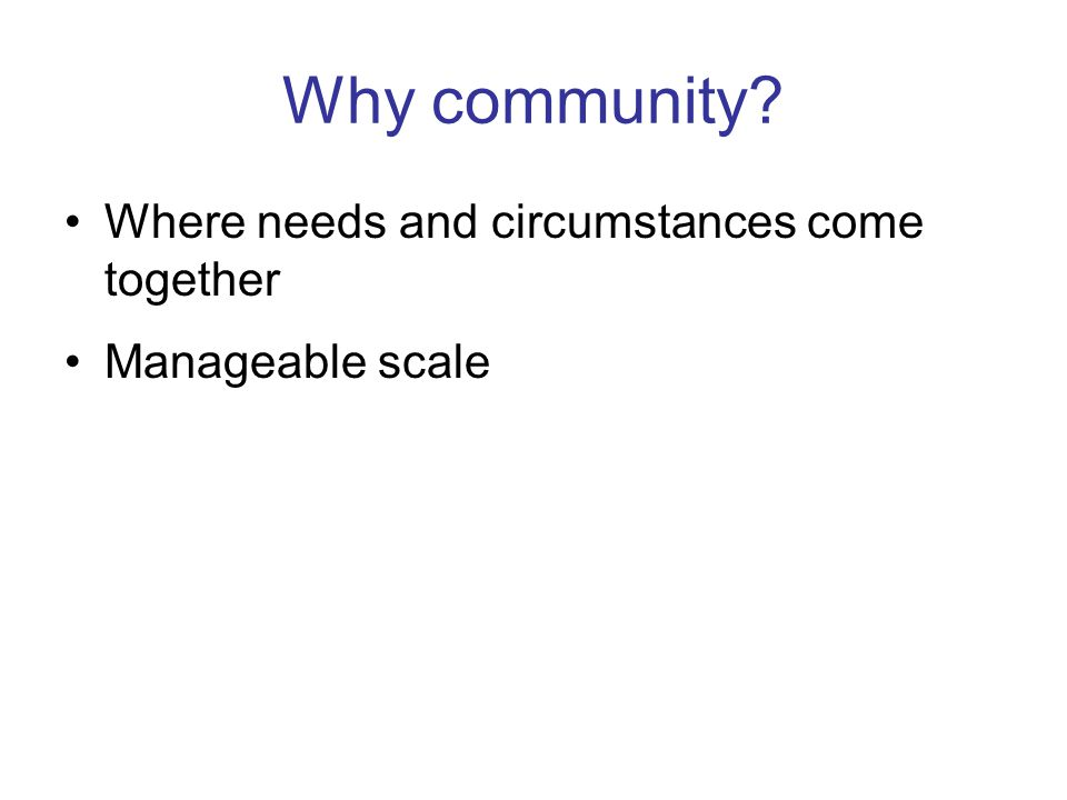 Why community Where needs and circumstances come together Manageable scale