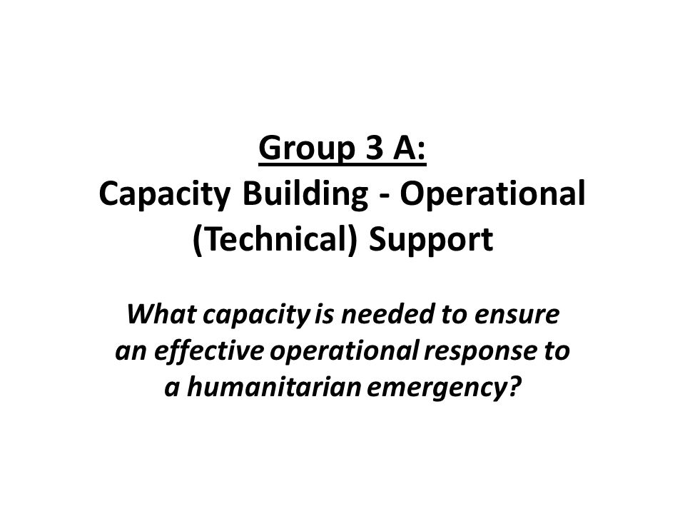 Group 3 A: Capacity Building - Operational (Technical) Support What capacity is needed to ensure an effective operational response to a humanitarian emergency