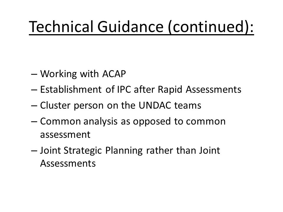 Technical Guidance (continued): – Working with ACAP – Establishment of IPC after Rapid Assessments – Cluster person on the UNDAC teams – Common analysis as opposed to common assessment – Joint Strategic Planning rather than Joint Assessments