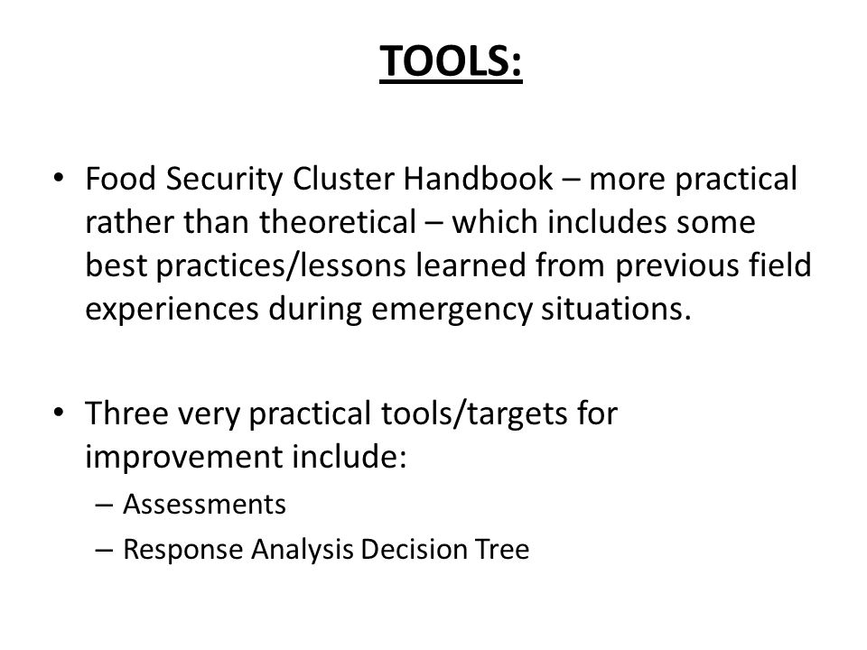 TOOLS (continued): Creation of a more decentralized framework for analysis of assessments (CAP/EHAP/ Flash Appeal Proposals) Information management – Registration process to enter the cluster – Accountability of Partners – Accreditation of all implementers – Networking process with: Government Locals Other Cluster Members