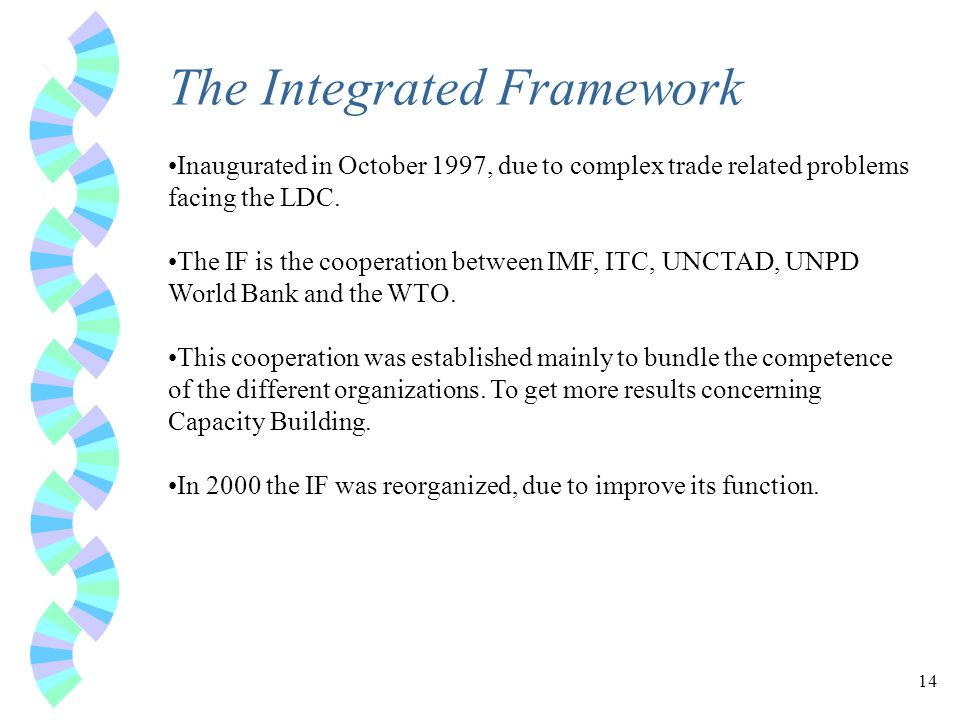 14 The Integrated Framework Inaugurated in October 1997, due to complex trade related problems facing the LDC.
