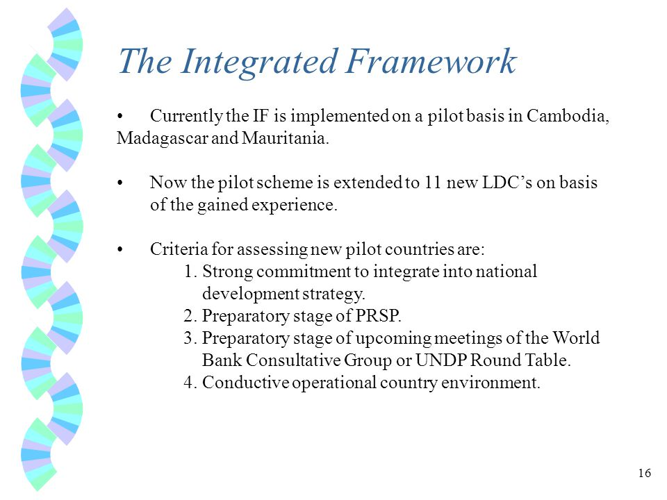 16 The Integrated Framework Currently the IF is implemented on a pilot basis in Cambodia, Madagascar and Mauritania.