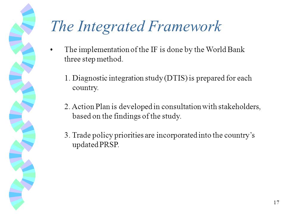 17 The Integrated Framework The implementation of the IF is done by the World Bank three step method.