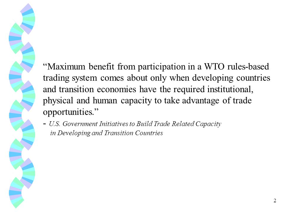 2 Maximum benefit from participation in a WTO rules-based trading system comes about only when developing countries and transition economies have the required institutional, physical and human capacity to take advantage of trade opportunities.