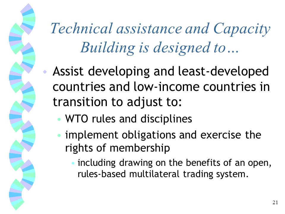 21 Technical assistance and Capacity Building is designed to… w Assist developing and least-developed countries and low-income countries in transition to adjust to: WTO rules and disciplines implement obligations and exercise the rights of membership including drawing on the benefits of an open, rules-based multilateral trading system.