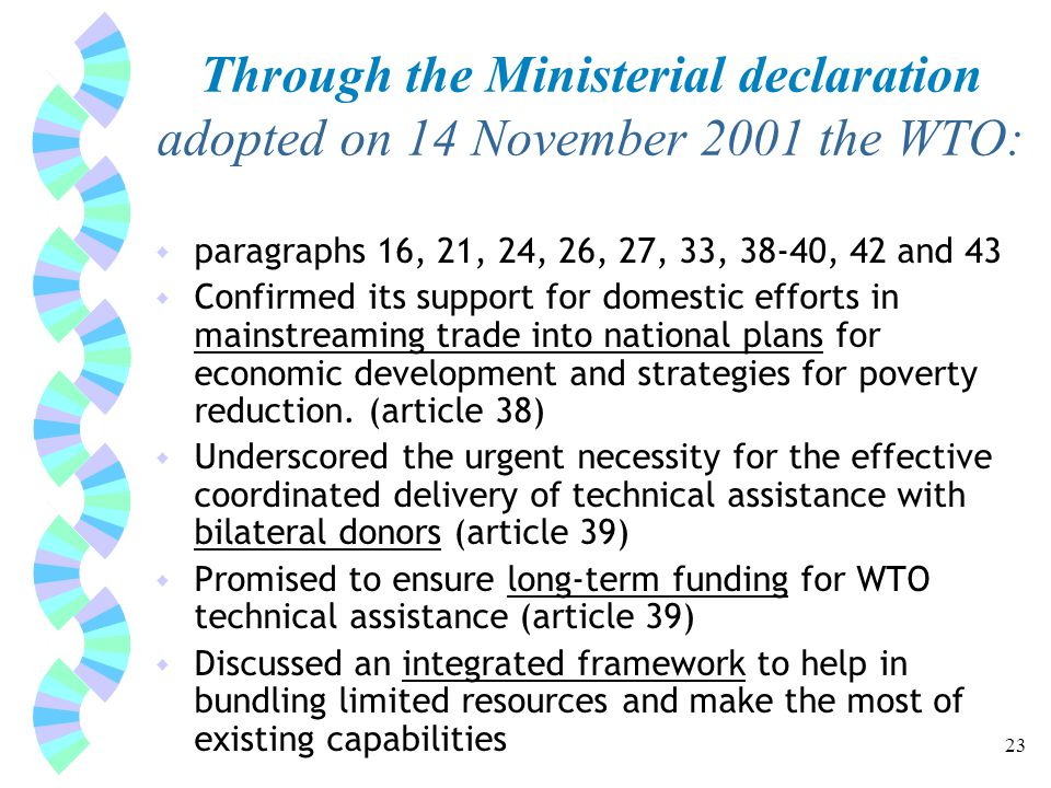 23 Through the Ministerial declaration adopted on 14 November 2001 the WTO: w paragraphs 16, 21, 24, 26, 27, 33, 38-40, 42 and 43 w Confirmed its support for domestic efforts in mainstreaming trade into national plans for economic development and strategies for poverty reduction.