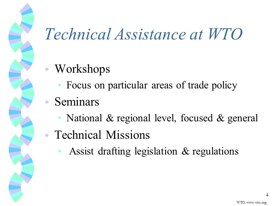 4 Technical Assistance at WTO w Workshops Focus on particular areas of trade policy w Seminars National & regional level, focused & general w Technical Missions Assist drafting legislation & regulations WTO
