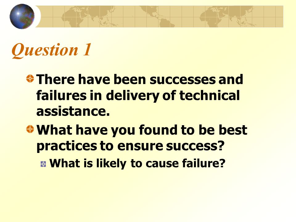 Question 1 There have been successes and failures in delivery of technical assistance. What have you found to be best practices to ensure success? Wha