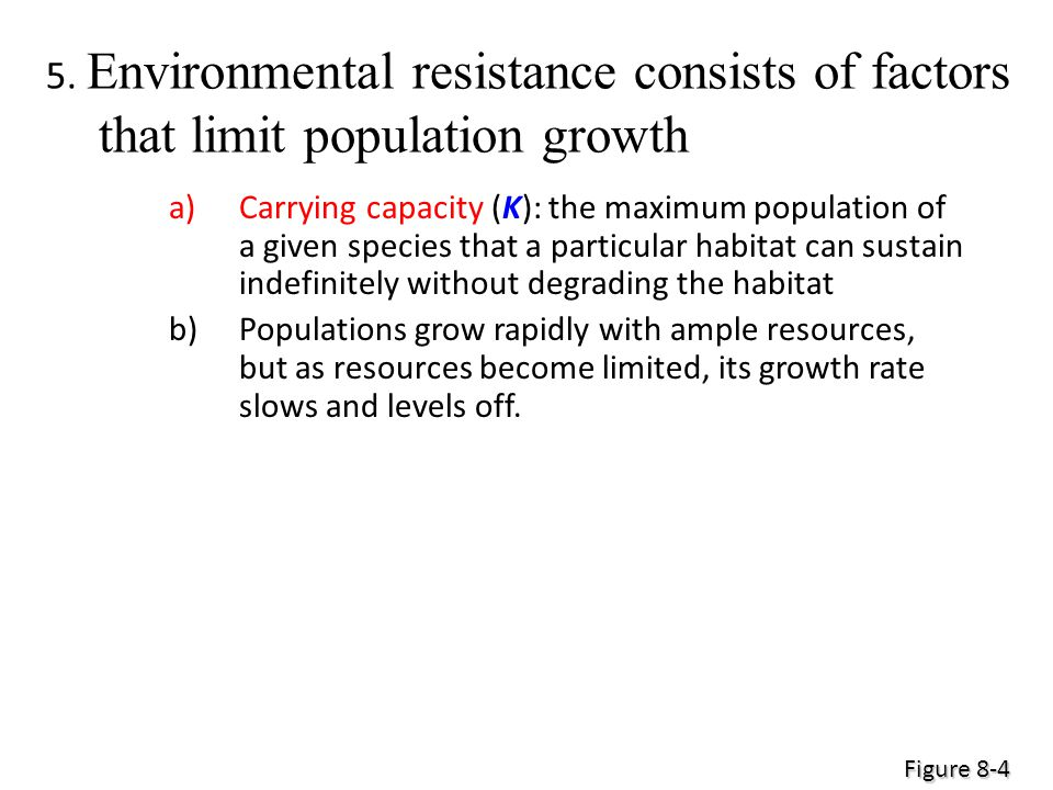 5. Environmental resistance consists of factors that limit population growth a)Carrying capacity (K): the maximum population of a given species that a