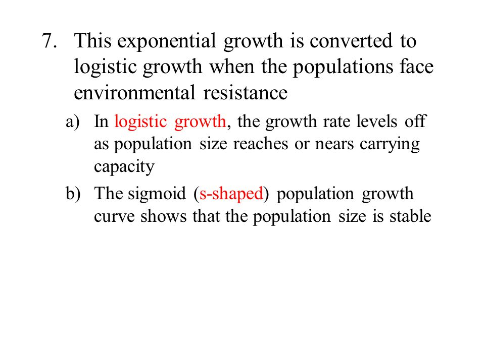 7.This exponential growth is converted to logistic growth when the populations face environmental resistance a)In logistic growth, the growth rate lev