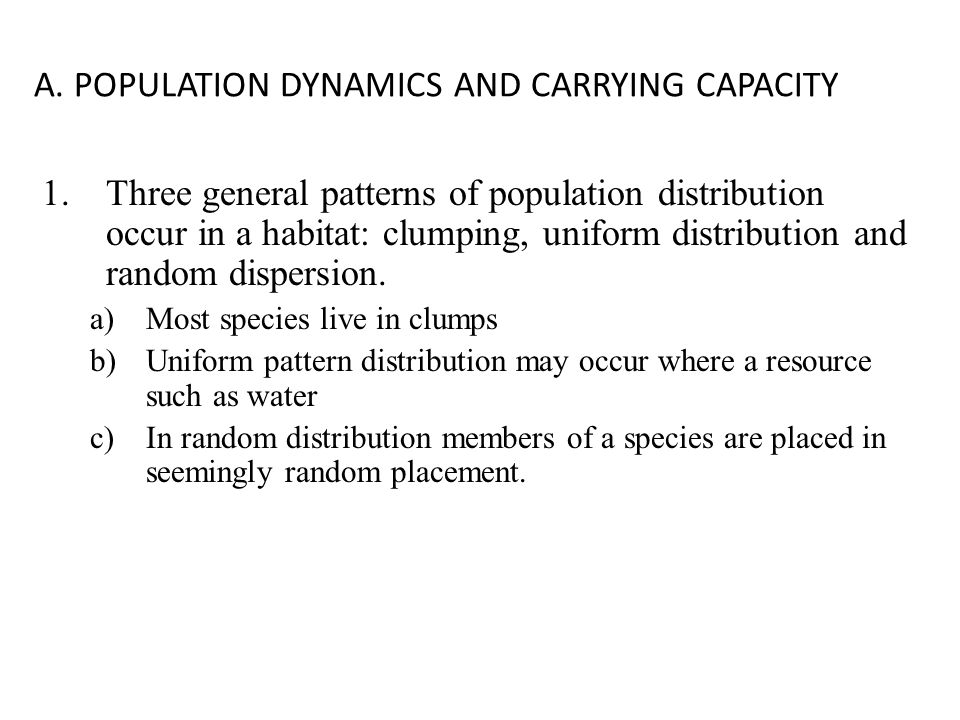A. POPULATION DYNAMICS AND CARRYING CAPACITY 1.Three general patterns of population distribution occur in a habitat: clumping, uniform distribution an