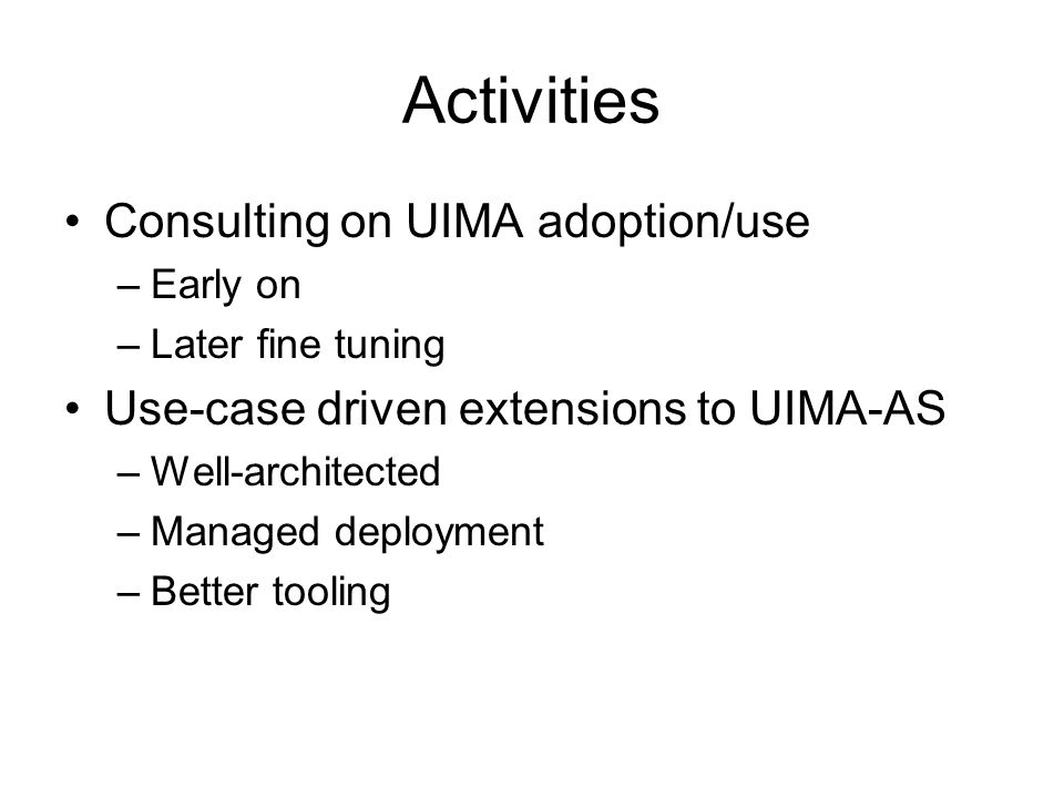 Activities Consulting on UIMA adoption/use –Early on –Later fine tuning Use-case driven extensions to UIMA-AS –Well-architected –Managed deployment –Better tooling