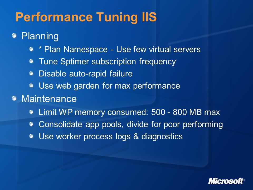 Performance Tuning IIS Planning * Plan Namespace - Use few virtual servers Tune Sptimer subscription frequency Disable auto-rapid failure Use web garden for max performance Maintenance Limit WP memory consumed: 500 - 800 MB max Consolidate app pools, divide for poor performing Use worker process logs & diagnostics