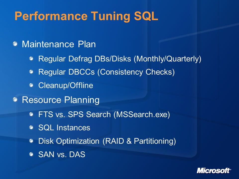 Performance Tuning SQL Maintenance Plan Regular Defrag DBs/Disks (Monthly/Quarterly) Regular DBCCs (Consistency Checks) Cleanup/Offline Resource Planning FTS vs.