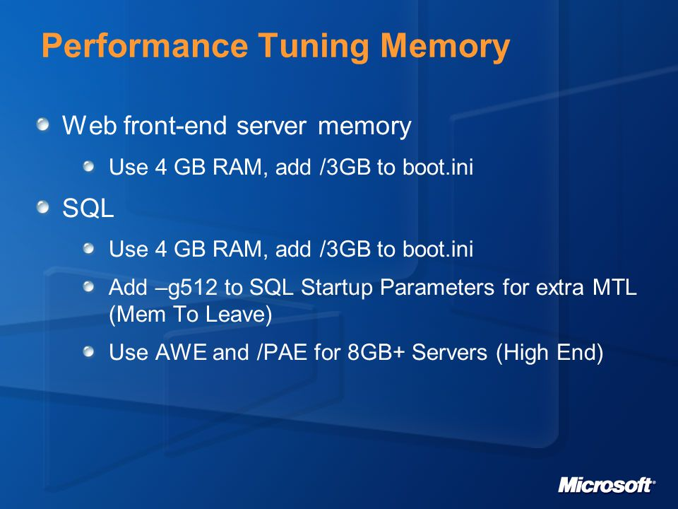 Performance Tuning Memory Web front-end server memory Use 4 GB RAM, add /3GB to boot.ini SQL Use 4 GB RAM, add /3GB to boot.ini Add –g512 to SQL Startup Parameters for extra MTL (Mem To Leave) Use AWE and /PAE for 8GB+ Servers (High End)