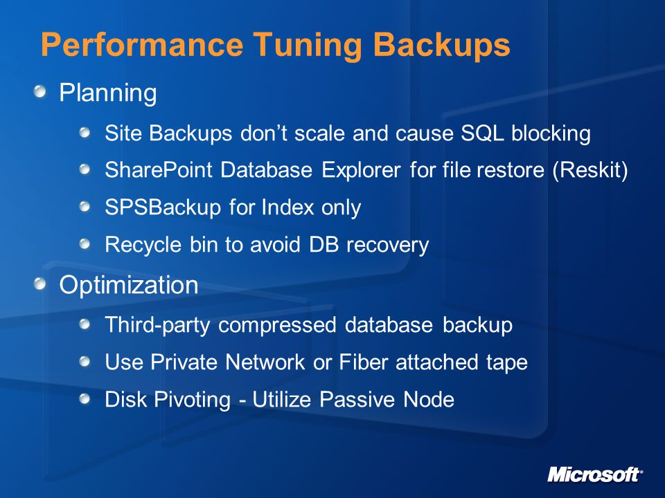 Performance Tuning Backups Planning Site Backups dont scale and cause SQL blocking SharePoint Database Explorer for file restore (Reskit) SPSBackup for Index only Recycle bin to avoid DB recovery Optimization Third-party compressed database backup Use Private Network or Fiber attached tape Disk Pivoting - Utilize Passive Node