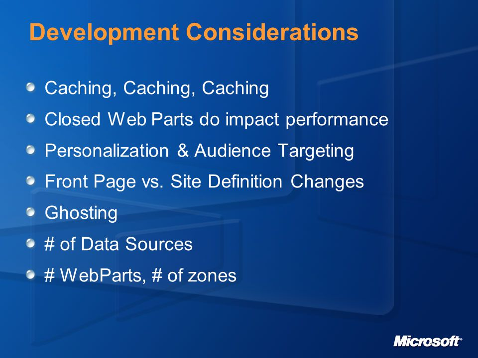 Development Considerations Caching, Caching, Caching Closed Web Parts do impact performance Personalization & Audience Targeting Front Page vs.