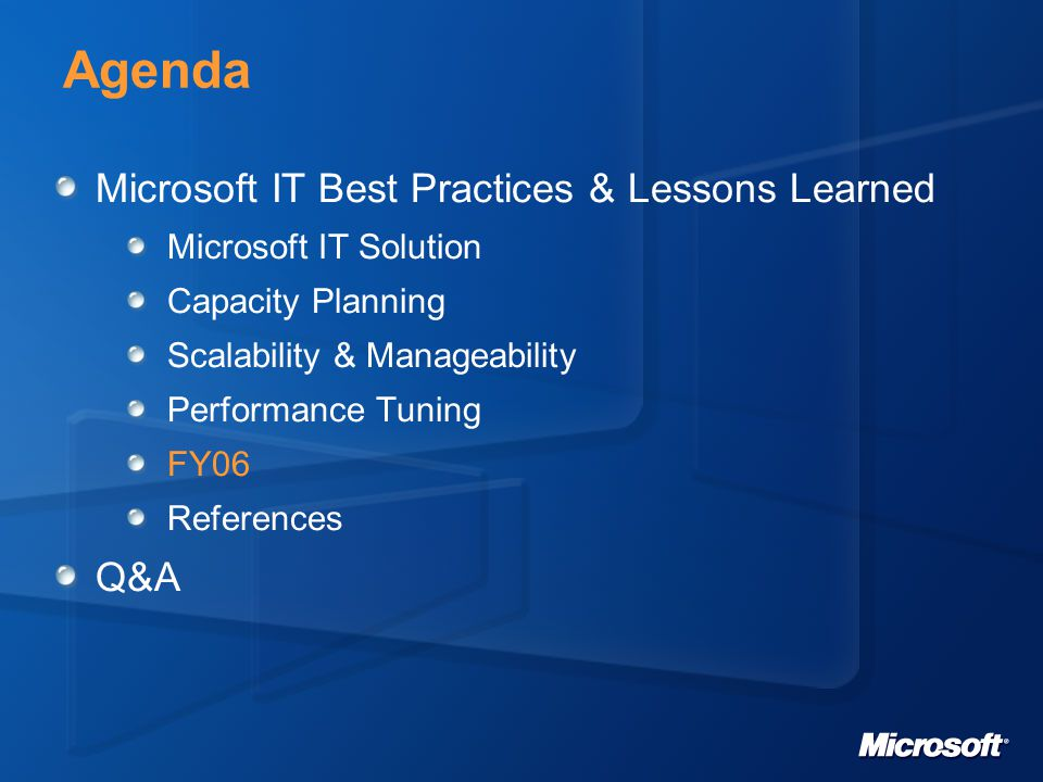 Agenda Microsoft IT Best Practices & Lessons Learned Microsoft IT Solution Capacity Planning Scalability & Manageability Performance Tuning FY06 References Q&A
