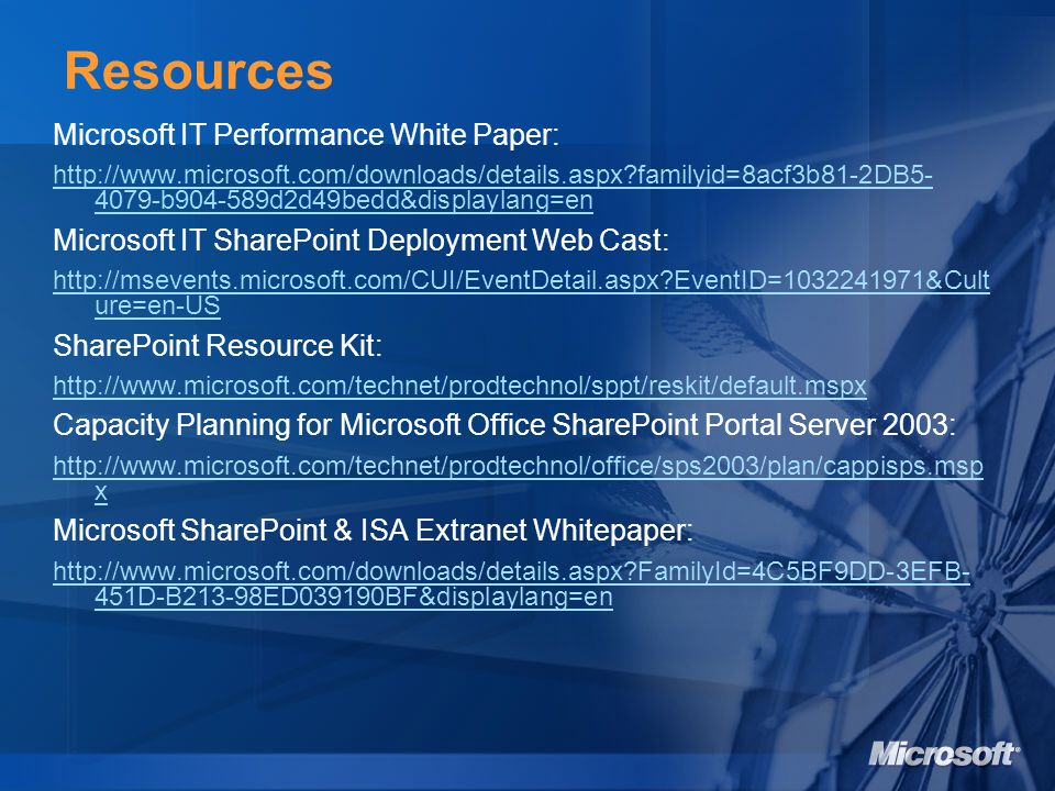 Microsoft IT Performance White Paper: http://www.microsoft.com/downloads/details.aspx familyid=8acf3b81-2DB5- 4079-b904-589d2d49bedd&displaylang=en Microsoft IT SharePoint Deployment Web Cast: http://msevents.microsoft.com/CUI/EventDetail.aspx EventID=1032241971&Cult ure=en-US SharePoint Resource Kit: http://www.microsoft.com/technet/prodtechnol/sppt/reskit/default.mspx Capacity Planning for Microsoft Office SharePoint Portal Server 2003: http://www.microsoft.com/technet/prodtechnol/office/sps2003/plan/cappisps.msp x Microsoft SharePoint & ISA Extranet Whitepaper: http://www.microsoft.com/downloads/details.aspx FamilyId=4C5BF9DD-3EFB- 451D-B213-98ED039190BF&displaylang=en Resources