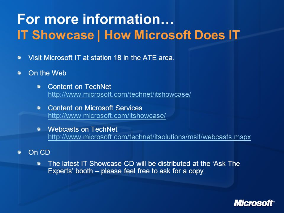 For more information… IT Showcase | How Microsoft Does IT Visit Microsoft IT at station 18 in the ATE area.