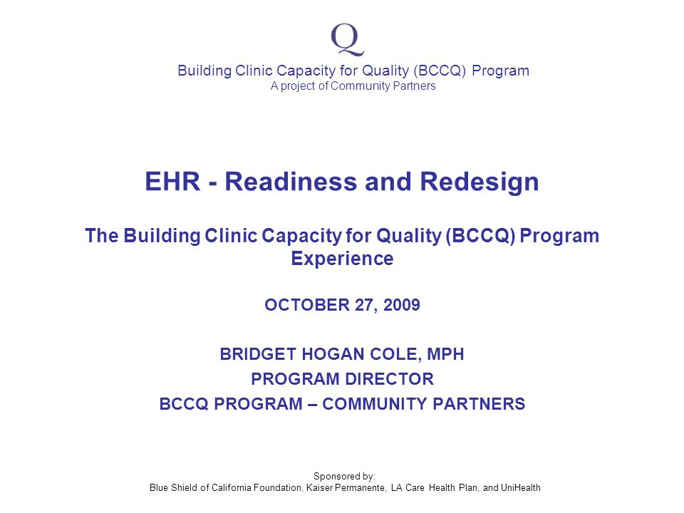 Building Clinic Capacity for Quality (BCCQ) Program A project of Community Partners Sponsored by: Blue Shield of California Foundation, Kaiser Permanente, LA Care Health Plan, and UniHealth EHR - Readiness and Redesign The Building Clinic Capacity for Quality (BCCQ) Program Experience OCTOBER 27, 2009 BRIDGET HOGAN COLE, MPH PROGRAM DIRECTOR BCCQ PROGRAM – COMMUNITY PARTNERS