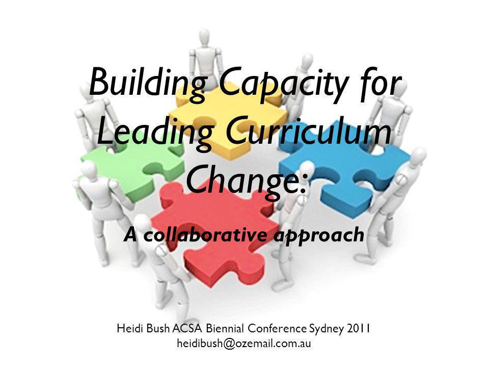 Building Capacity for Leading Curriculum Change: A collaborative approach Heidi Bush ACSA Biennial Conference Sydney 2011 heidibush@ozemail.com.au
