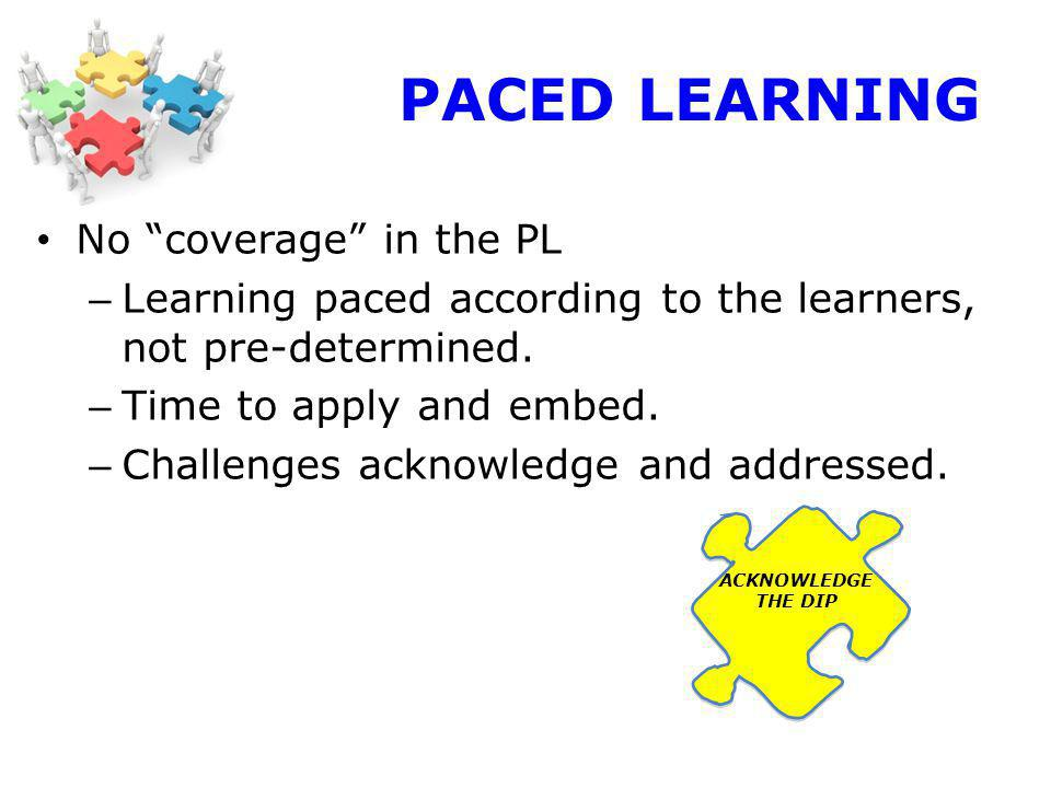 PACED LEARNING No coverage in the PL – Learning paced according to the learners, not pre-determined.