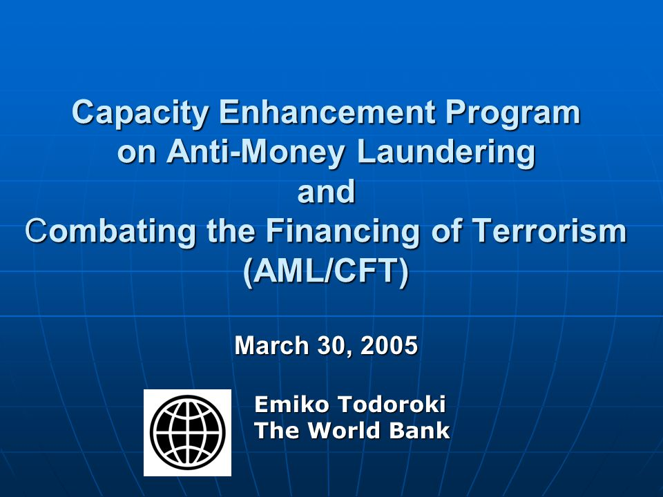 Capacity Enhancement Program on Anti-Money Laundering and Combating the Financing of Terrorism (AML/CFT) March 30, 2005 Emiko Todoroki The World Bank