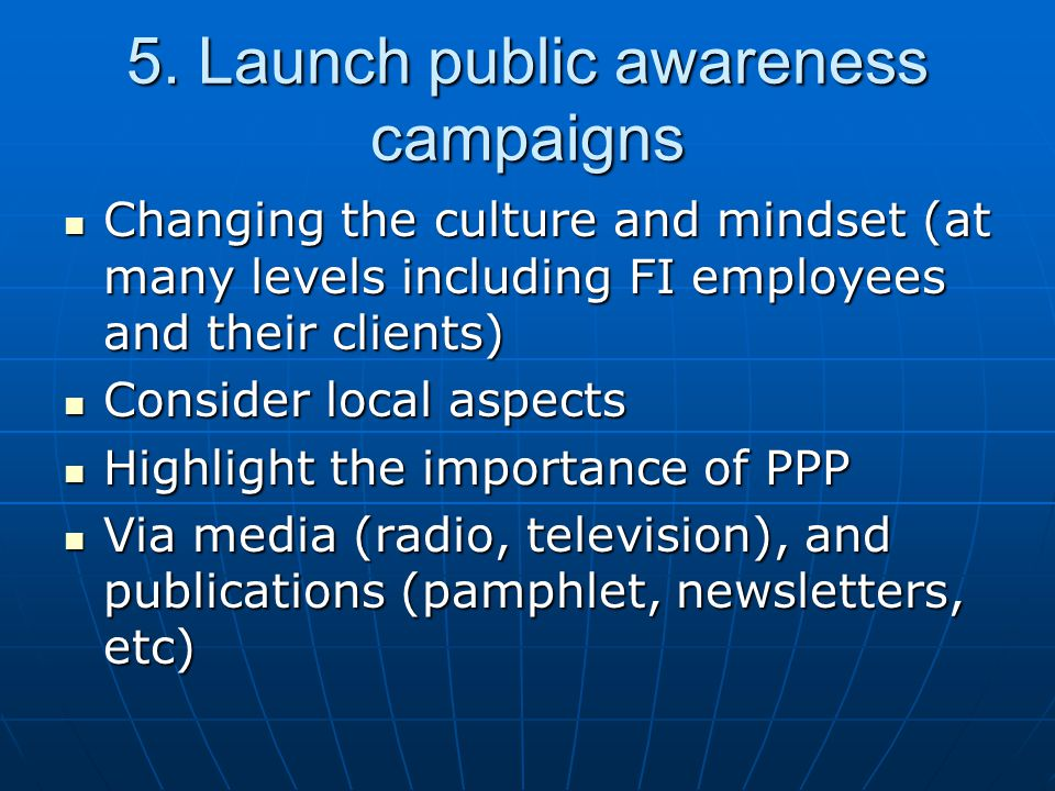 5. Launch public awareness campaigns Changing the culture and mindset (at many levels including FI employees and their clients) Changing the culture a