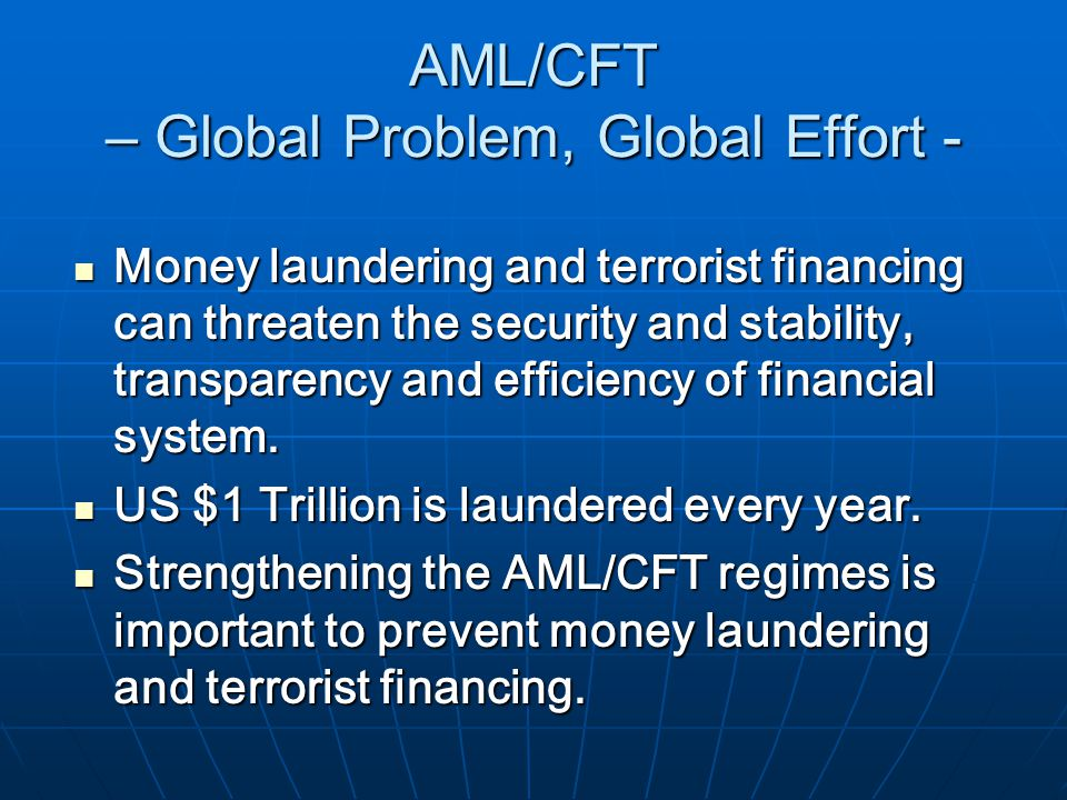 AML/CFT – Global Problem, Global Effort - Money laundering and terrorist financing can threaten the security and stability, transparency and efficiency of financial system.
