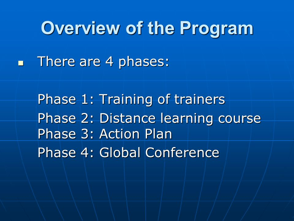 Overview of the Program There are 4 phases: There are 4 phases: Phase 1: Training of trainers Phase 2: Distance learning course Phase 3: Action Plan Phase 4: Global Conference