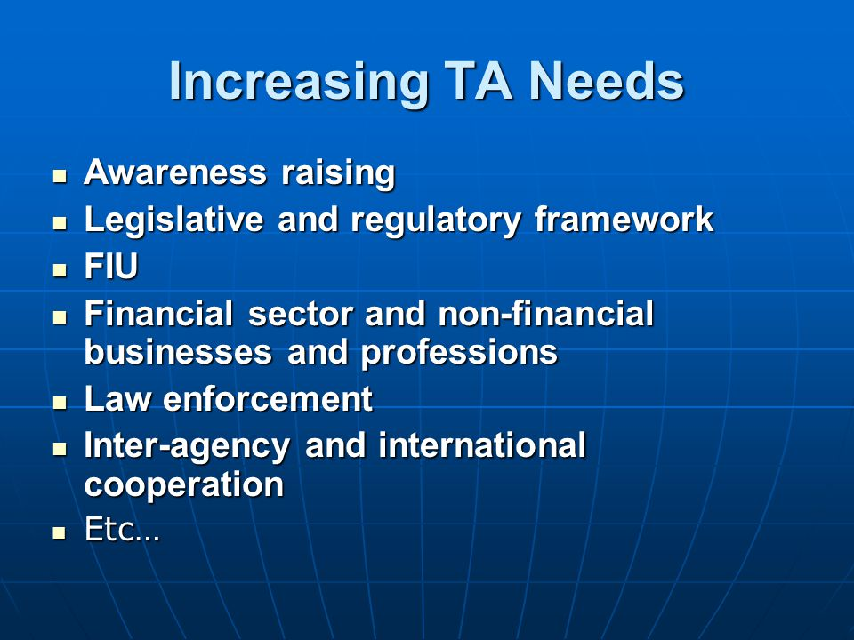 Increasing TA Needs Awareness raising Awareness raising Legislative and regulatory framework Legislative and regulatory framework FIU FIU Financial sector and non-financial businesses and professions Financial sector and non-financial businesses and professions Law enforcement Law enforcement Inter-agency and international cooperation Inter-agency and international cooperation Etc… Etc…