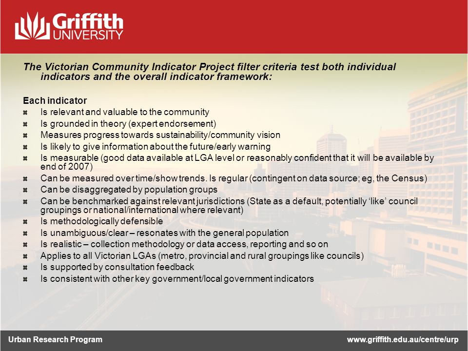 Urban Research Programwww.griffith.edu.au/centre/urp The Victorian Community Indicator Project filter criteria test both individual indicators and the overall indicator framework: Each indicator Is relevant and valuable to the community Is grounded in theory (expert endorsement) Measures progress towards sustainability/community vision Is likely to give information about the future/early warning Is measurable (good data available at LGA level or reasonably confident that it will be available by end of 2007) Can be measured over time/show trends.