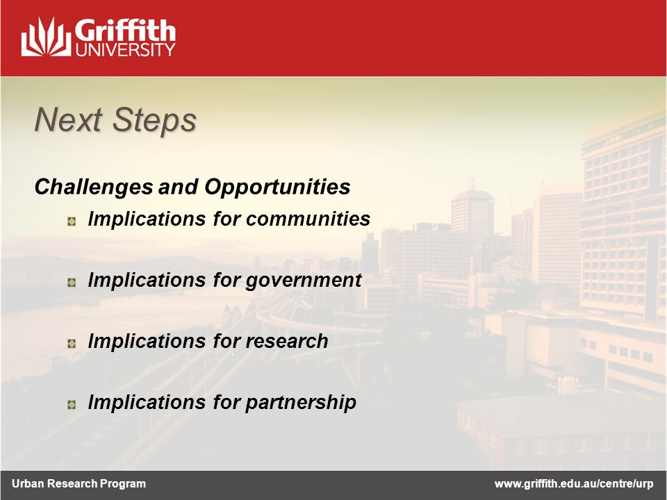 Urban Research Programwww.griffith.edu.au/centre/urp Next Steps Challenges and Opportunities Implications for communities Implications for government Implications for research Implications for partnership