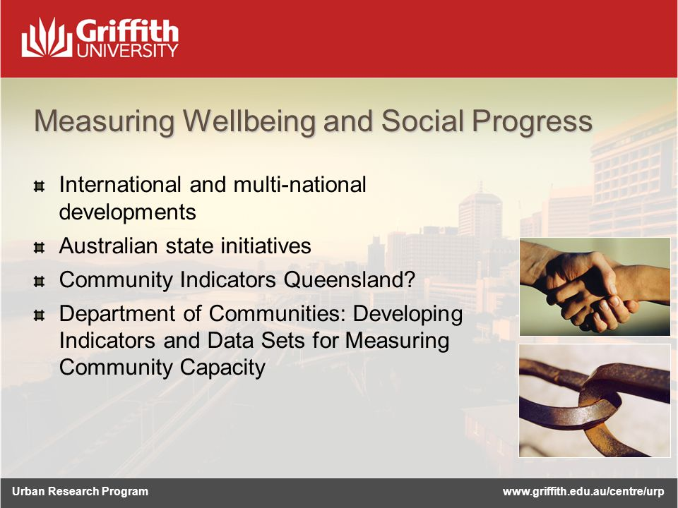 Urban Research Programwww.griffith.edu.au/centre/urp Measuring Wellbeing and Social Progress International and multi-national developments Australian state initiatives Community Indicators Queensland.