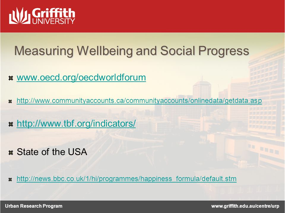 Urban Research Programwww.griffith.edu.au/centre/urp Measuring Wellbeing and Social Progress www.oecd.org/oecdworldforum http://www.communityaccounts.ca/communityaccounts/onlinedata/getdata.asp http://www.tbf.org/indicators/ State of the USA http://news.bbc.co.uk/1/hi/programmes/happiness_formula/default.stm