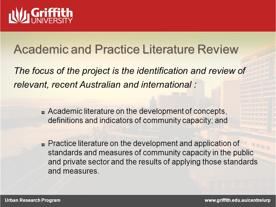 Urban Research Programwww.griffith.edu.au/centre/urp Academic and Practice Literature Review The focus of the project is the identification and review of relevant, recent Australian and international : Academic literature on the development of concepts, definitions and indicators of community capacity; and Practice literature on the development and application of standards and measures of community capacity in the public and private sector and the results of applying those standards and measures.