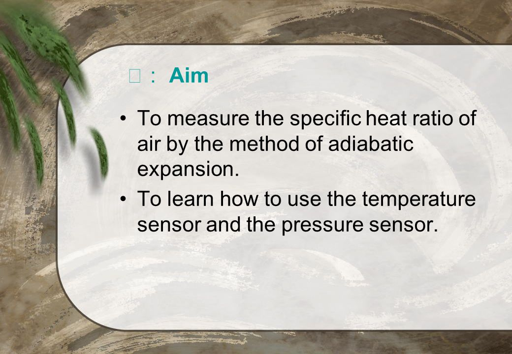 Aim To measure the specific heat ratio of air by the method of adiabatic expansion. To learn how to use the temperature sensor and the pressure sensor