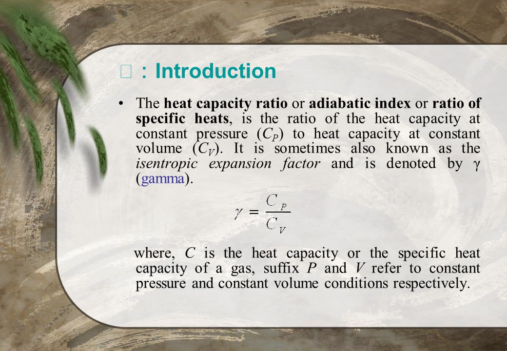 Introduction The heat capacity ratio or adiabatic index or ratio of specific heats, is the ratio of the heat capacity at constant pressure (C P ) to h