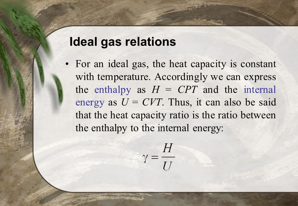 Ideal gas relations For an ideal gas, the heat capacity is constant with temperature. Accordingly we can express the enthalpy as H = CPT and the inter