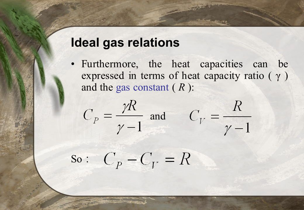 Ideal gas relations Furthermore, the heat capacities can be expressed in terms of heat capacity ratio ( γ ) and the gas constant ( R ): and So