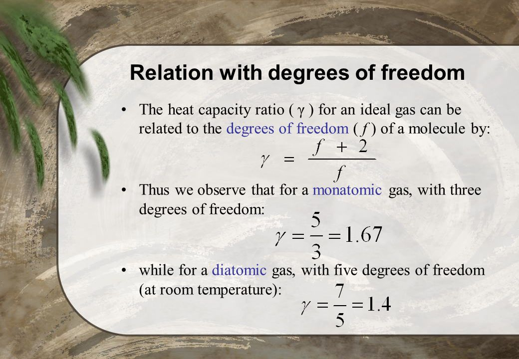 Relation with degrees of freedom The heat capacity ratio ( γ ) for an ideal gas can be related to the degrees of freedom ( f ) of a molecule by: Thus